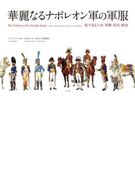 華麗なるナポレオン軍の軍服 絵で見る上衣・軍帽・馬具・配色