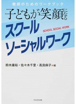 子どもが笑顔になるスクールソーシャルワーク 教師のためのワークブック