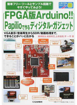 FPGA版Arduino!!Papilioで作るディジタル・ガジェット 簡単フリー・ツールとサンプル回路で今すぐやってみよう! VGA表示/音楽再生からSDR/動画処理まで,できることがパッと広がる