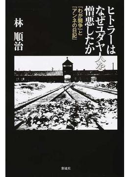 ヒトラーはなぜユダヤ人を憎悪したか 『わが闘争』と『アンネの日記』