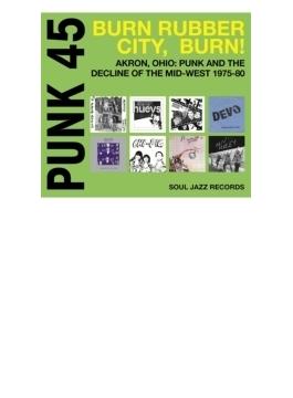 Punk45: Burn, Rubber City Burn ! ?akron, Ohio: Punk And The De: Cline Of The Mid-west 1975-80