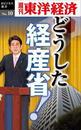 どうした経産省!-週刊東洋経済eビジネス新書No.10