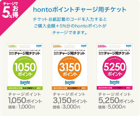 チャージで5%お得「hontoポイントチャージ用チケット」チケット台紙記載のコードを入力するとご購入金額+5%分のhontoポイントがチャージできます。