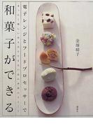 電子レンジとフードプロセッサーで和菓子ができる まったく新しい作り方でできる77品の季節のスイート (講談社のお料理BOOK)