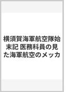 横須賀海軍航空隊始末記 医務科員の見た海軍航空のメッカ