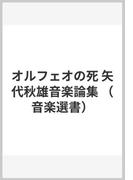 オルフェオの死 矢代秋雄音楽論集 (音楽選書)