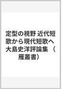 定型の視野 近代短歌から現代短歌へ 大島史洋評論集 (雁叢書)