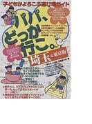 パパ、どっか行こ。 埼玉&東京版 (子どもがよろこぶ遊び場ガイド)