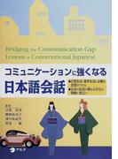 コミュニケーションに強くなる日本語会話 Bridging the communication gap Lessons in conversational Japanese 日常生活・留学生活に必要な会話ができる 日本の社会や異なる文化の理解に役立つ