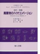 廃棄物のバイオコンバージョン ゼロエミッションをめざして 改訂・増補 (ニュー エンジニアリング ライブラリー)