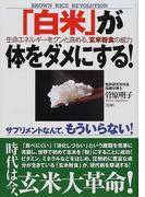 「白米」が体をダメにする! 生命エネルギーをグンと高める、玄米粉食の威力 サプリメントなんて、もういらない!