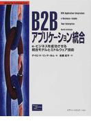 B2Bアプリケーション統合 e‐ビジネスを成功させる統合モデルとミドルウェア技術 (Information technology series)