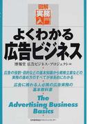 よくわかる広告ビジネス 広告の役割・目的などの基本知識から戦略立案などの実務の進め方のすべてが体系的にわかる 広告に携わる人必携の広告実務の基本教科書 (図解実務入門)