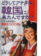 どうしてアナタは韓国に来たんですか? ソウル特派員の熱血1000日記
