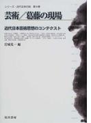 シリーズ・近代日本の知 第4巻 芸術/葛藤の現場