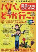 パパ、どっか行こ。 埼玉&東京版 2002−2003 (子どもがよろこぶ遊び場ガイド)