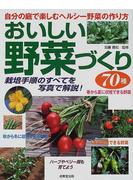 おいしい野菜づくり70種 自分の庭で楽しむヘルシー野菜の作り方 栽培手順のすべてを写真で解説!