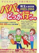 パパ、どっか行こ。 埼玉&東京版 2003−2004 (子どもがよろこぶ遊び場ガイド)