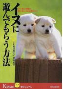 イヌに遊んでもらう方法 ワン君ご自慢の飼い主になる知恵とコツ (KAWADE夢ビジュアル)