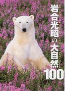 岩合光昭の大自然100 The best selection of Mitsuaki Iwago