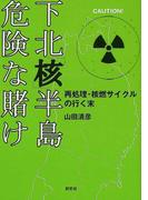 下北「核」半島危険な賭け 再処理・核燃サイクルの行く末