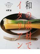 和の素材でイタリアン 94皿のニッポンとイタリアの楽しくおいしいドッキング (講談社のお料理BOOK)