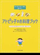 卵・牛乳・大豆・小麦を使わないアトピッ子のお料理ブック ママたちが考えたアレルギー食レシピ