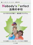 ノーバディズ・パーフェクト活用の手引 カナダからの子育て・親支援プログラム