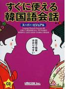 すぐに使える韓国語会話 スーパー・ビジュアル