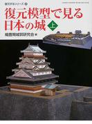 復元模型で見る日本の城 上 (Gakken graphic books deluxe 復元するシリーズ)