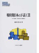 戦時期日本の下請工業 中小企業と「下請=協力工業政策」 (MINERVA現代経済学叢書)