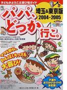 パパ、どっか行こ。 埼玉&東京版 2004−2005 (子どもがよろこぶ遊び場ガイド)