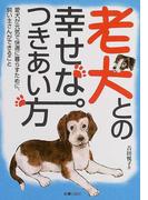 老犬との幸せなつきあい方 愛犬が元気で快適に暮らすために、飼い主さんができること