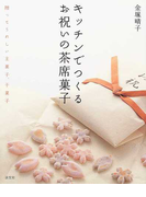キッチンでつくるお祝いの茶席菓子 贈ってうれしい主菓子、干菓子