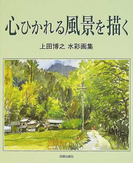 心ひかれる風景を描く 上田博之水彩画集