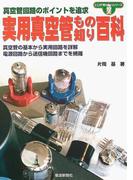 実用真空管もの知り百科 真空管回路のポイントを追求 真空管の基本から実用回路を詳解 電源回路から送信機回路までを網羅 (ここが「知りたい」シリーズ)