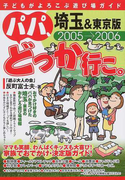 パパ、どっか行こ。 埼玉&東京版 2005−2006 (子どもがよろこぶ遊び場ガイド)