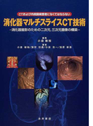 消化器マルチスライスCT技術 CTおよび内視鏡検査者になくてはならない 消化器撮影のための二次元,三次元画像の構築