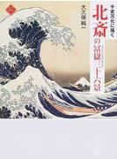 北斎の冨嶽三十六景 千変万化に描く