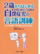 2歳からはじめる自閉症児の言語訓練 あなたが育てる自閉症のことば 子どもの世界マップから生まれる伝え方の工夫