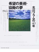希望の美術・協働の夢 北川フラムの40年 1965−2004