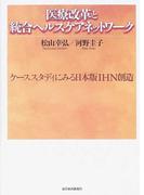 医療改革と統合ヘルスケアネットワーク ケーススタディに見る日本版IHN創造