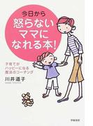 今日から怒らないママになれる本! 子育てがハッピーになる魔法のコーチング