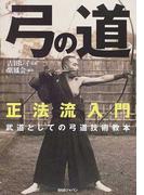弓の道 正法流入門 武道としての弓道技術教本