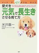 愛犬を元気で長生きさせる育て方 ワンちゃんのためのアンチエイジング イッツアワンダフルライフ
