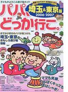パパ、どっか行こ。 埼玉&東京版 2006−2007 (子どもがよろこぶ遊び場ガイド)
