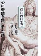 心に奇蹟を起こす対話 別れの日まで 感動の東京−バチカン往復書簡