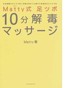 Matty式足ツボ10分解毒マッサージ 予約困難のカリスマ足ツボ師が初めて公開する目的別セルフケア術