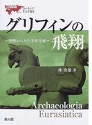 グリフィンの飛翔 聖獣からみた文化交流 (ユーラシア考古学選書)