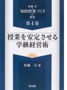松藤司・知的授業づくりの提案 第4巻 授業を安定させる学級経営術